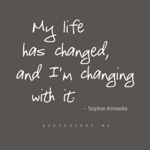 my life has changed, and I'm changing with with it.