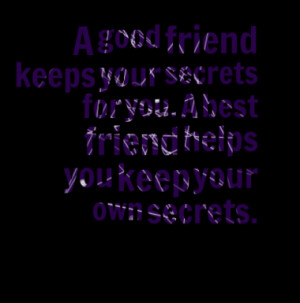 good friend keeps your secrets for you. A best friend helps you keep ...