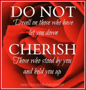 ... who have let you down cherish those who stood by you and held you up