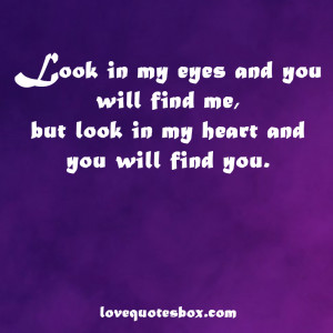 Look in my eyes and you will find me, but look in my heart and you ...