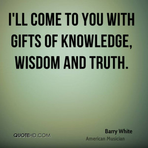 ll come to you with gifts of knowledge, wisdom and truth.