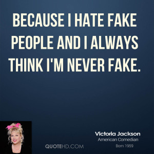 Because I hate fake people and I always think I'm never fake.