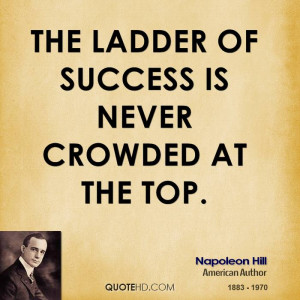 The ladder of success is never crowded at the top.