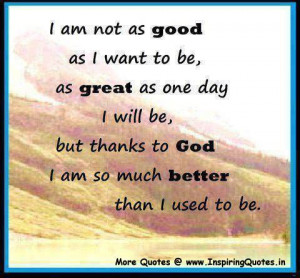 ... will be, but thanks to God I am so much better than I used to be