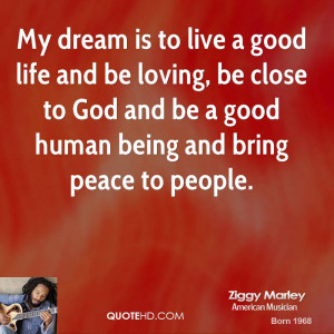 My dream is to live a good life and be loving, be close to God and be ...
