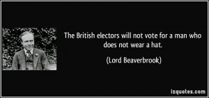 The British electors will not vote for a man who does not wear a hat ...