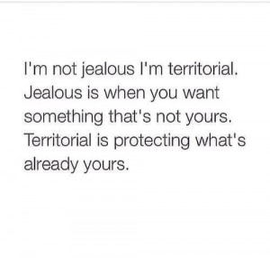 not jealous. I'm territorial. Difference, Exactly, Inspiration ...