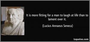 ... man to laugh at life than to lament over it. - Lucius Annaeus Seneca