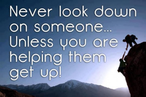Never look down on someone unless you are helping them get up