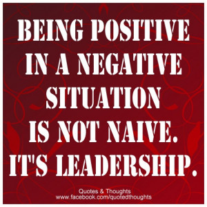 Great leadership quote for all leaders! Being positive in a negative ...