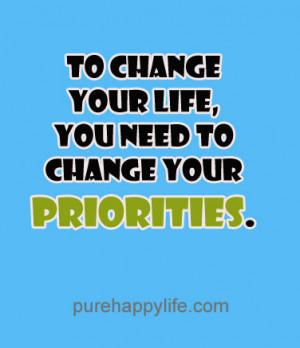 Life Quote: To change your life, you need to change your priorities.