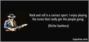 Rock and roll is a contact sport. I enjoy playing the tunes that ...