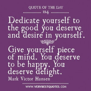 ... mind. you deserve to be happy. you deserve delight. mark victor hansen