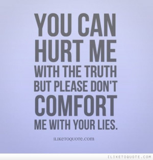 You can hurt me with the truth but please don\'t comfort me with your ...