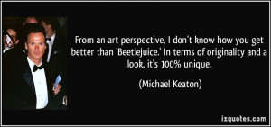 ... In terms of originality and a look, it's 100% unique. - Michael Keaton