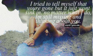 tried to tell myself that youre gone but it just wont sink in. no ...