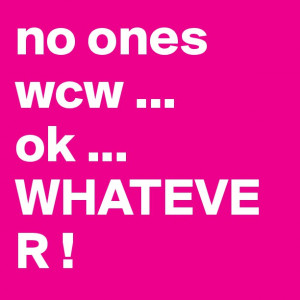 no ones wcw ... ok ... WHATEVER !