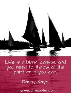 Life is a blank canvas, and you need to throw all the paint on it you ...