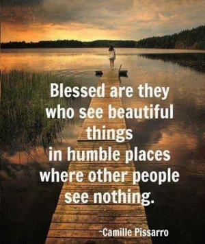 ... see beautiful things in humble places where other people see nothing