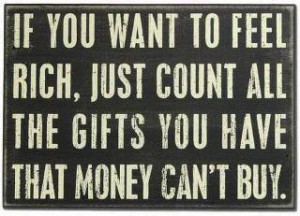 If you want to feel rich, just count all the gifts you have that money ...