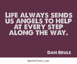 Quote about life - Life always sends us angels to help at every step..