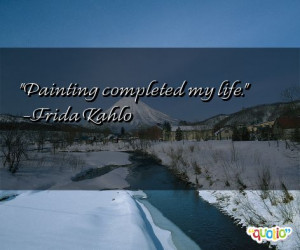 Painting completed my life. -Frida Kahlo
