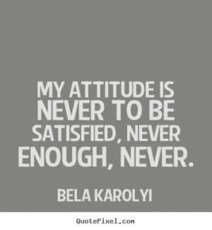 """My attitude is never to be satisfied, never enough, never. """""""