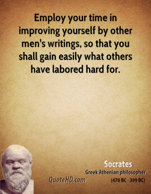 Employ your time in improving yourself by other men's writings, so ...