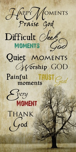 Happy moments, praise God Difficult moments, seek God Quiet moments ...
