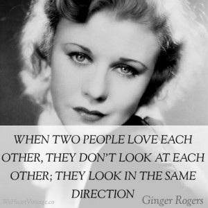 ... look at each other; they look in the same direction – Ginger Rogers