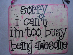 sorry, i can't, i'm too busy being awesome - a fun and cool sign by ...
