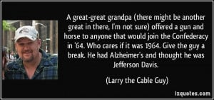 ... Alzheimer's and thought he was Jefferson Davis. - Larry the Cable Guy