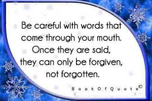 Be careful with words that come through your mouth once they are said ...