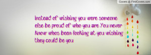 Instead of wishing you were someone else ,be proud of who you are. You ...