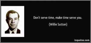 Don't serve time, make time serve you. - Willie Sutton