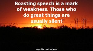 Boasting speech is a mark of weakness. Those who do great things are ...