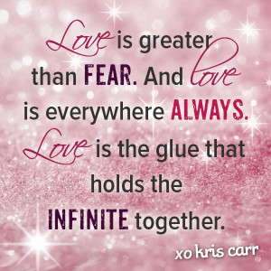 Love is greater than fear. And love is everywhere always. Love is the ...