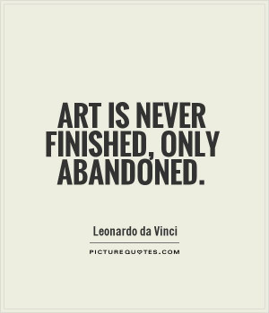 Art is never finished, only abandoned Picture Quote #1