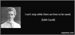 can't stop while there are lives to be saved. - Edith Cavell