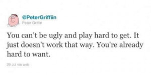 You cannot be ugly and play hard to get