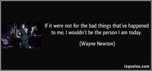 ... ve happened to me, I wouldn't be the person I am today. - Wayne Newton