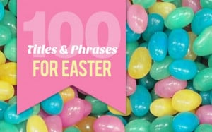 ... Easter titles, phrases and sayings for your crafting, scrapbooking and
