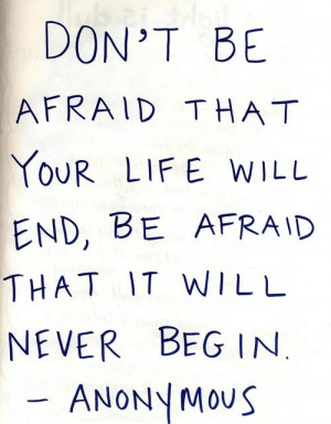 ... be afraid the your life will end, be afraid that it will never begin