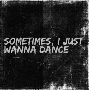 Sometimes, I Just Wanna Dance
