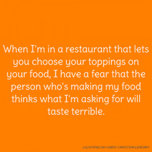 ... food, I have a fear that the person who's making my food thinks what I