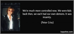 ... back then, we each had our own demons. It was insanity. - Peter Criss