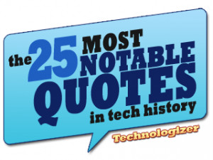 over the years some memorable things have been said about technology ...