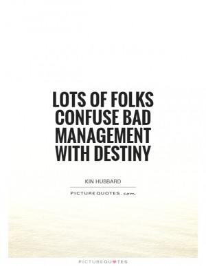 Lots of folks confuse bad management with destiny Picture Quote #1