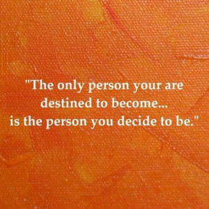 The only person your are destined to become... is the person you ...