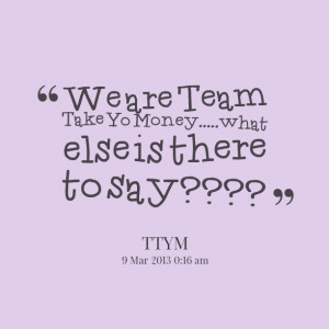 Quotes Picture: we are team take yo moneywhat else is there to say????